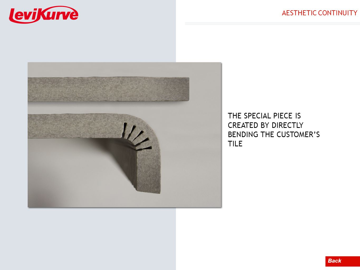 AESTHETIC CONTINUITY Back THE SPECIAL PIECE IS CREATED BY DIRECTLY BENDING THE CUSTOMERS TILE