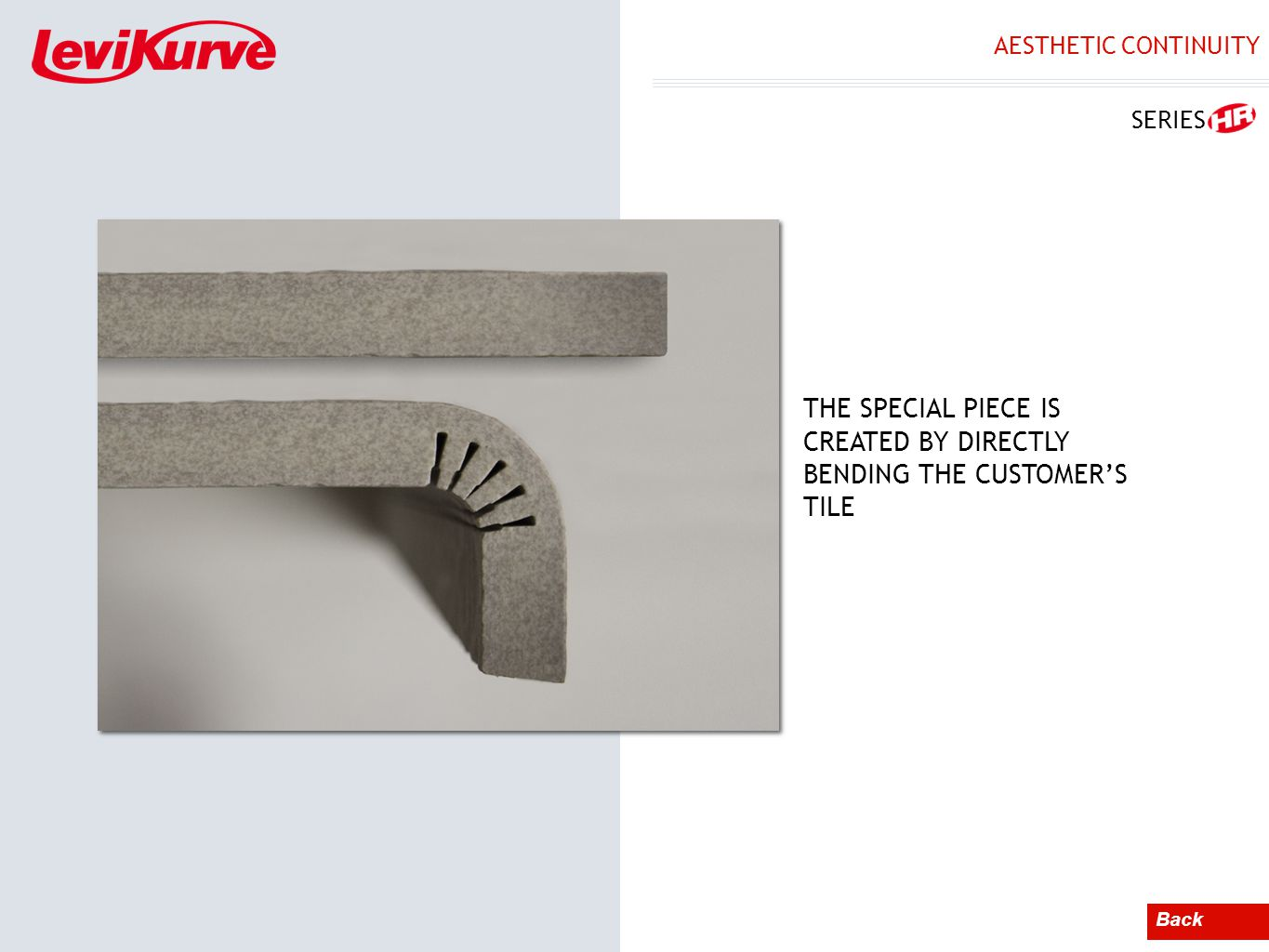 AESTHETIC CONTINUITY Back THE SPECIAL PIECE IS CREATED BY DIRECTLY BENDING THE CUSTOMERS TILE SERIES