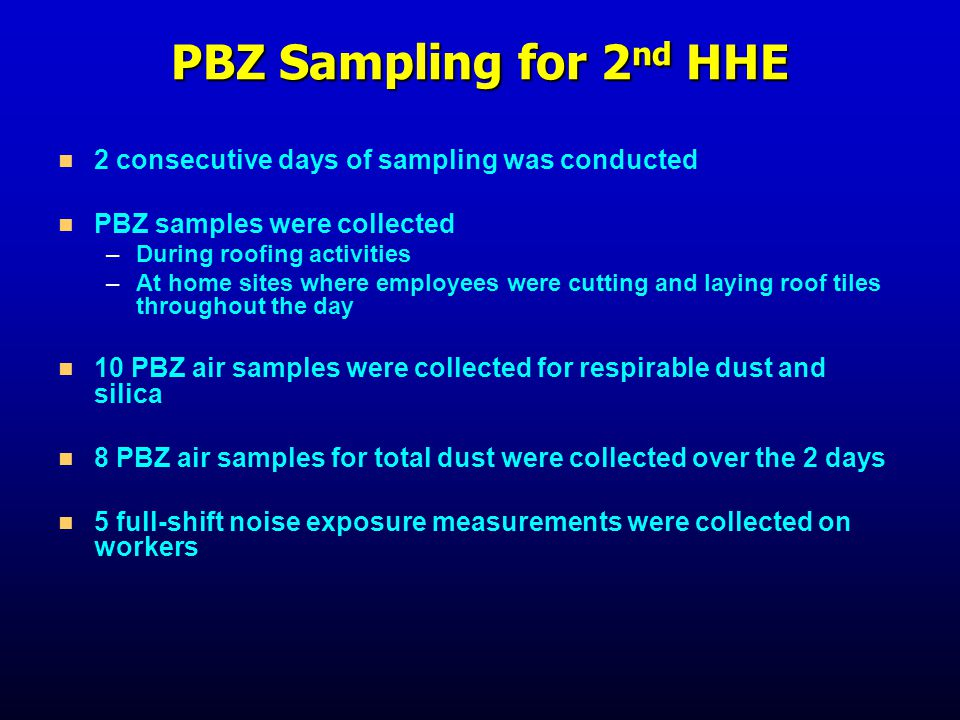 PBZ Sampling for 2 nd HHE 2 consecutive days of sampling was conducted PBZ samples were collected – –During roofing activities – –At home sites where employees were cutting and laying roof tiles throughout the day 10 PBZ air samples were collected for respirable dust and silica 8 PBZ air samples for total dust were collected over the 2 days 5 full-shift noise exposure measurements were collected on workers