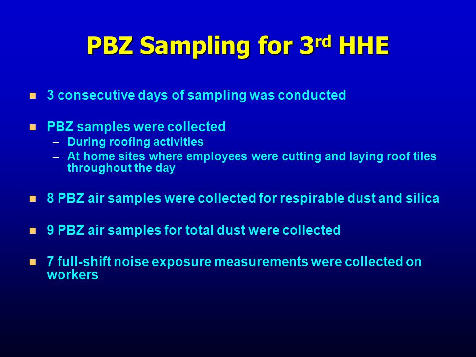PBZ Sampling for 3 rd HHE 3 consecutive days of sampling was conducted PBZ samples were collected – –During roofing activities – –At home sites where employees were cutting and laying roof tiles throughout the day 8 PBZ air samples were collected for respirable dust and silica 9 PBZ air samples for total dust were collected 7 full-shift noise exposure measurements were collected on workers