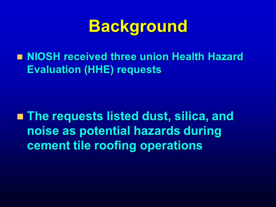 Background NIOSH received three union Health Hazard Evaluation (HHE) requests NIOSH received three union Health Hazard Evaluation (HHE) requests The requests listed dust, silica, and noise as potential hazards during cement tile roofing operations The requests listed dust, silica, and noise as potential hazards during cement tile roofing operations