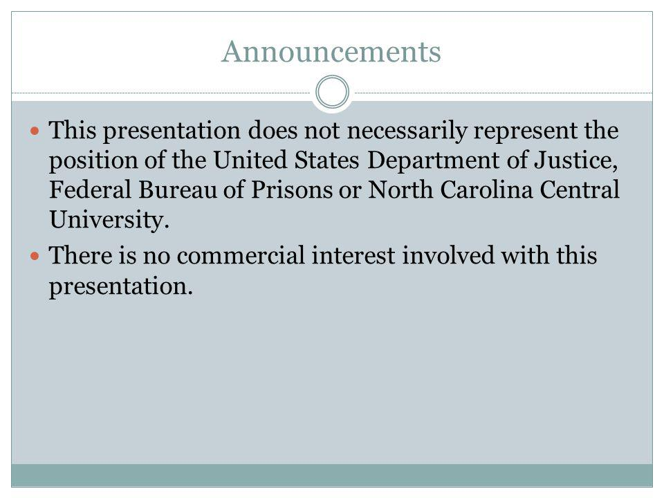 Announcements This presentation does not necessarily represent the position of the United States Department of Justice, Federal Bureau of Prisons or North Carolina Central University.