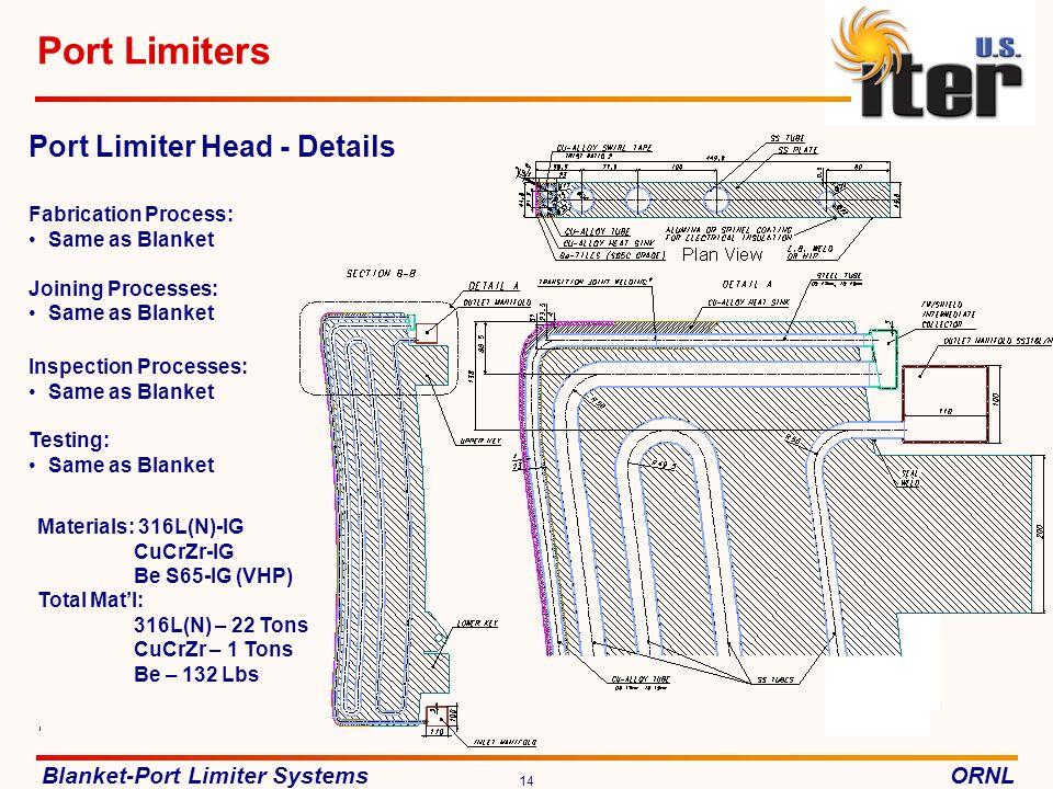 Blanket-Port Limiter SystemsORNL 14 Port Limiters Materials: 316L(N)-IG CuCrZr-IG Be S65-IG (VHP) Total Matl: 316L(N) – 22 Tons CuCrZr – 1 Tons Be – 132 Lbs Port Limiter Head - Details Fabrication Process: Same as Blanket Joining Processes: Same as Blanket Inspection Processes: Same as Blanket Testing: Same as Blanket