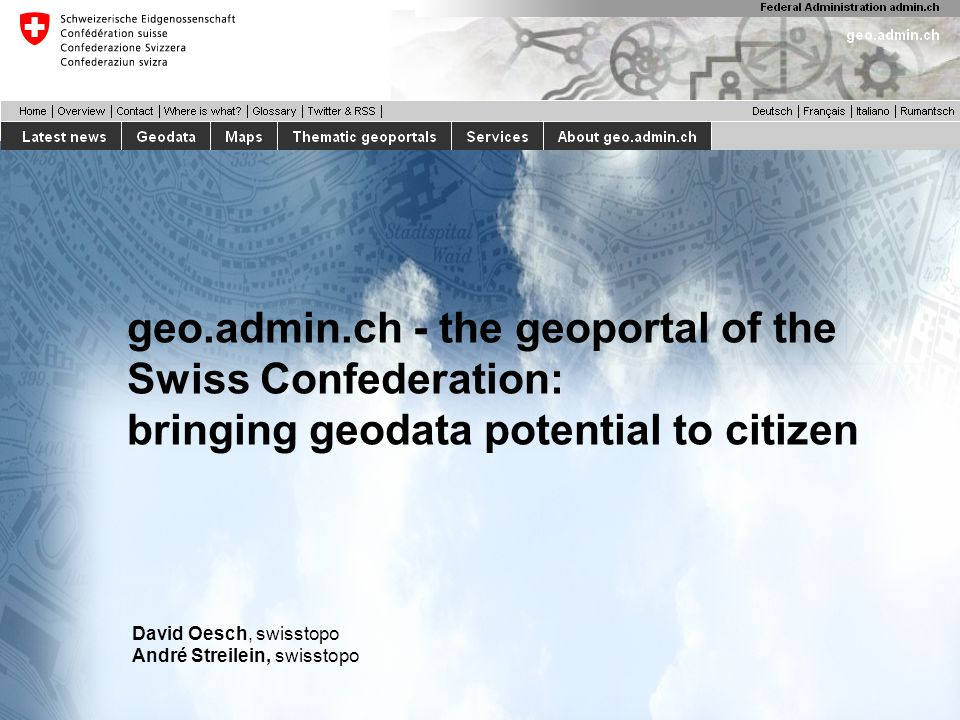 geo.admin.ch - the geoportal of the Swiss Confederation: bringing geodata potential to citizen David Oesch, swisstopo André Streilein, swisstopo
