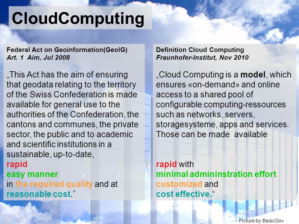 Picture by BasicGov by ul_Marg Definition Cloud Computing Fraunhofer-Institut, Nov 2010 Cloud Computing is a model, which ensures «on-demand» and online access to a shared pool of configurable computing-ressources such as networks, servers, storagesysteme, apps and services.