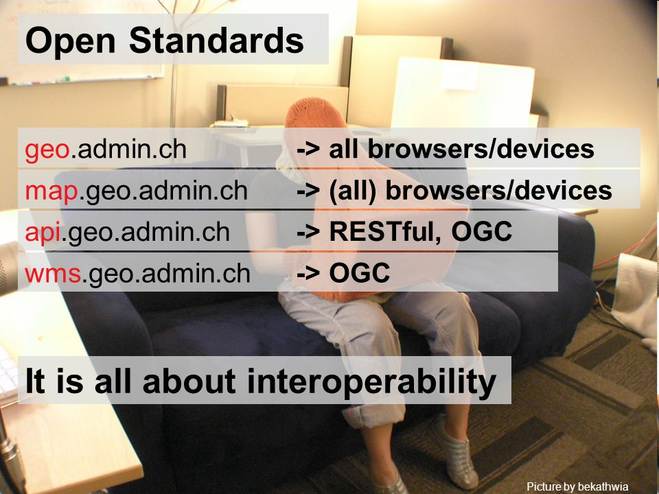 Open Standards Picture by bekathwia It is all about interoperability api.geo.admin.ch -> RESTful, OGC wms.geo.admin.ch -> OGC geo.admin.ch -> all browsers/devices map.geo.admin.ch -> (all) browsers/devices