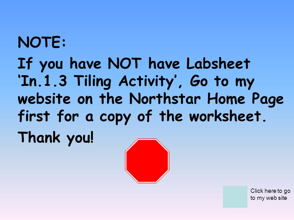 NOTE: If you have NOT have Labsheet In.1.3 Tiling Activity, Go to my website on the Northstar Home Page first for a copy of the worksheet. Thank you!