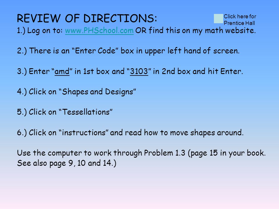 REVIEW OF DIRECTIONS: 1.) Log on to: www.PHSchool.com OR find this on my math website.www.PHSchool.com 2.) There is an Enter Code box in upper left ha