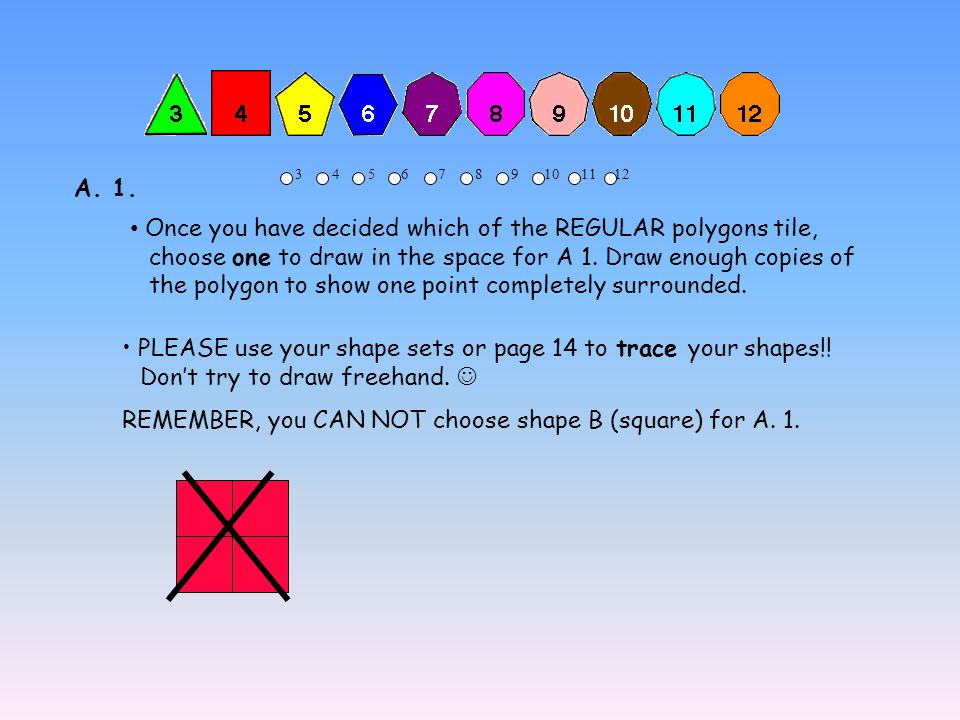 3 4 5 6 7 8 9 10 11 12 Once you have decided which of the REGULAR polygons tile, choose one to draw in the space for A 1. Draw enough copies of the po