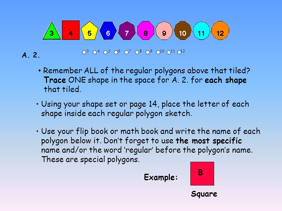 3 4 5 6 7 8 9 10 11 12 Remember ALL of the regular polygons above that tiled? Trace ONE shape in the space for A. 2. for each shape that tiled. Using