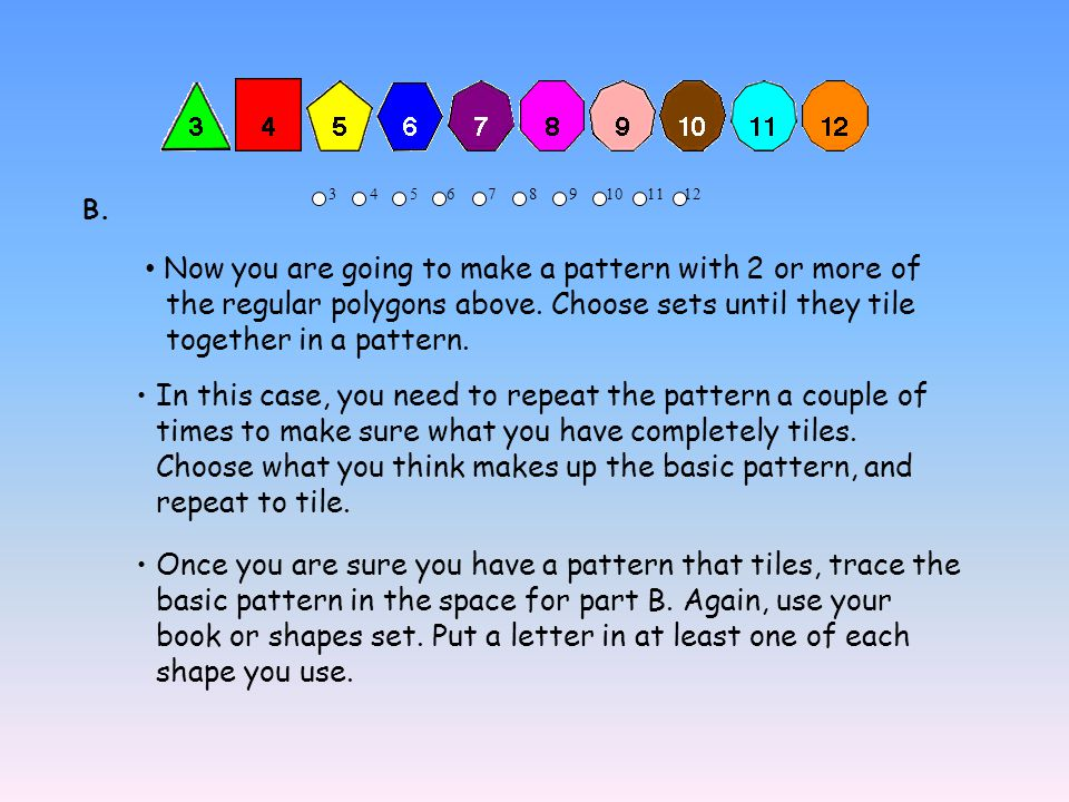 3 4 5 6 7 8 9 10 11 12 Now you are going to make a pattern with 2 or more of the regular polygons above. Choose sets until they tile together in a pat