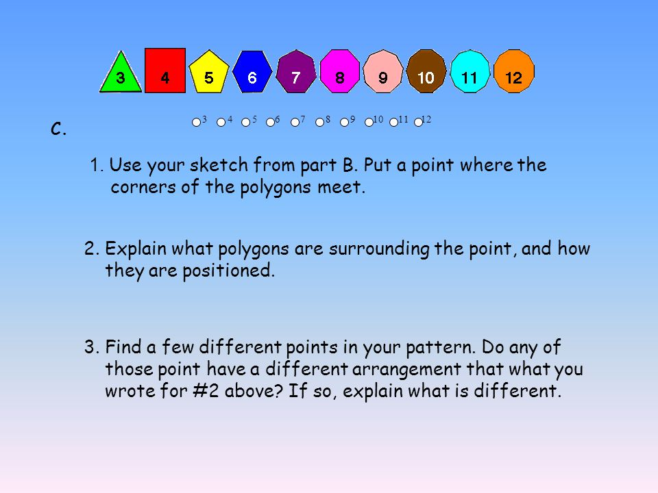 3 4 5 6 7 8 9 10 11 12 1. Use your sketch from part B. Put a point where the corners of the polygons meet. 2. Explain what polygons are surrounding th