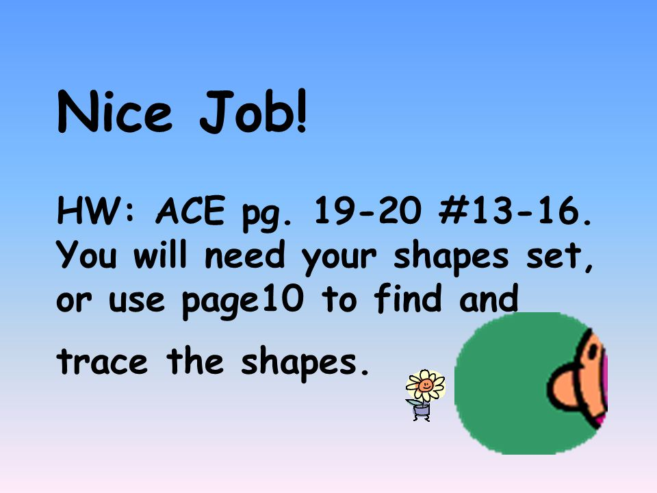 Nice Job! HW: ACE pg. 19-20 #13-16. You will need your shapes set, or use page10 to find and trace the shapes.