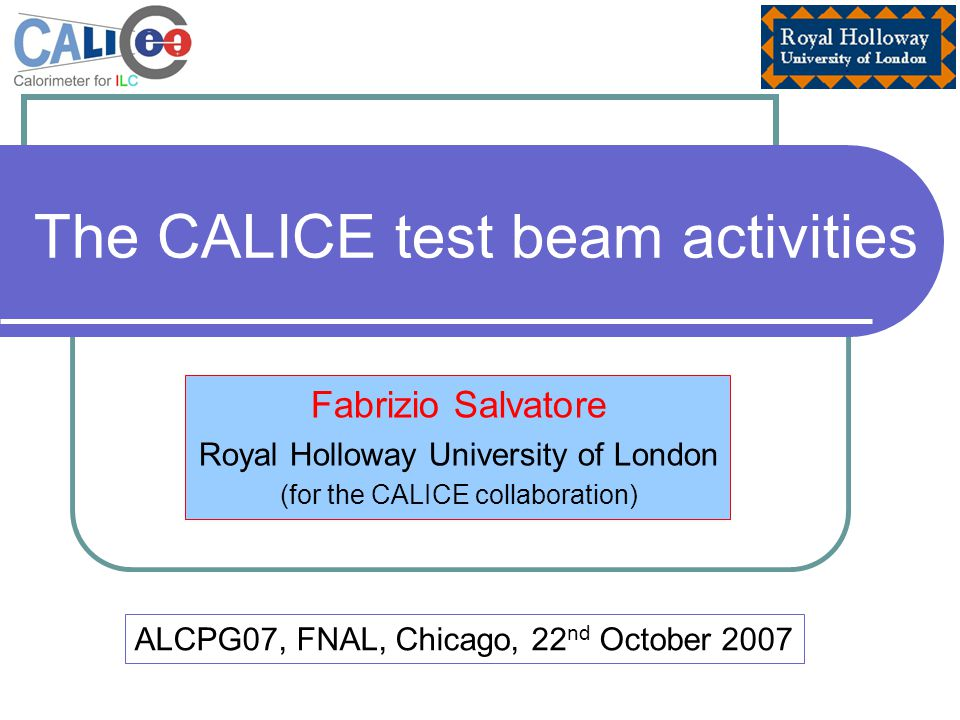 The CALICE test beam activities Fabrizio Salvatore Royal Holloway University of London (for the CALICE collaboration) ALCPG07, FNAL, Chicago, 22 nd October 2007