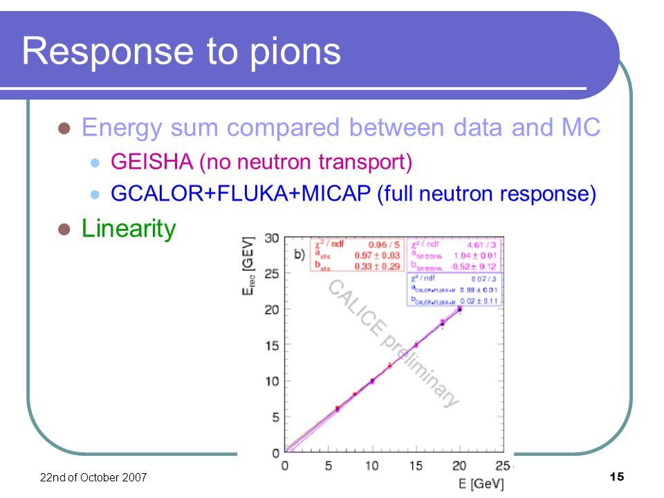 22nd of October 2007F. Salvatore, RHUL15 Response to pions Energy sum compared between data and MC GEISHA (no neutron transport) GCALOR+FLUKA+MICAP (f