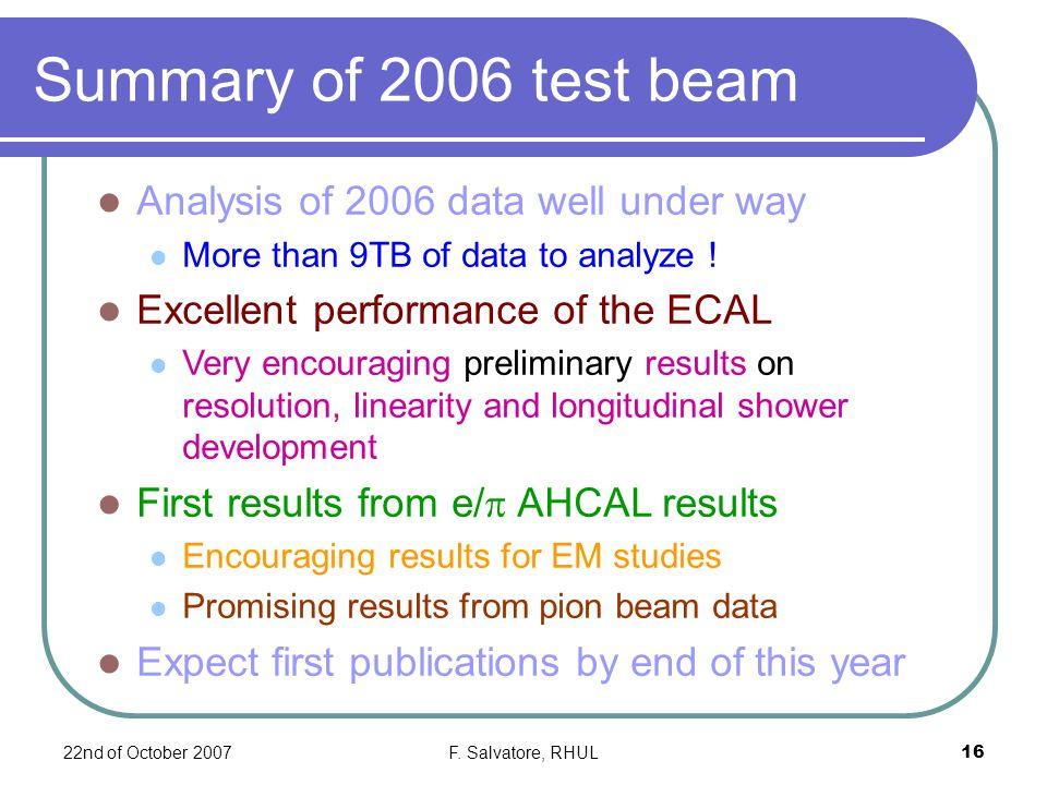 22nd of October 2007F. Salvatore, RHUL16 Summary of 2006 test beam Analysis of 2006 data well under way More than 9TB of data to analyze ! Excellent p