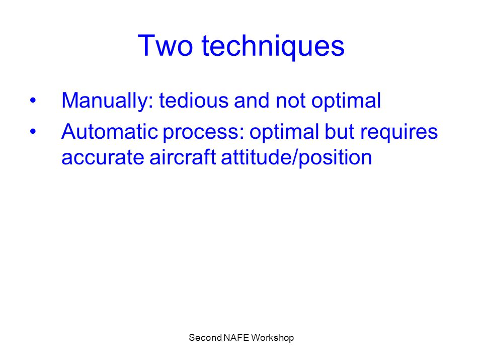Second NAFE Workshop Two techniques Manually: tedious and not optimal Automatic process: optimal but requires accurate aircraft attitude/position