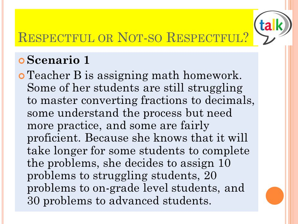 R ESPECTFUL OR N OT - SO R ESPECTFUL ? Scenario 1 Teacher B is assigning math homework. Some of her students are still struggling to master converting