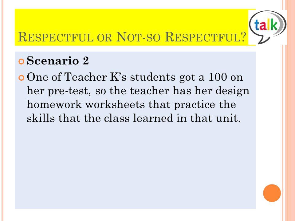 R ESPECTFUL OR N OT - SO R ESPECTFUL ? Scenario 2 One of Teacher Ks students got a 100 on her pre-test, so the teacher has her design homework workshe