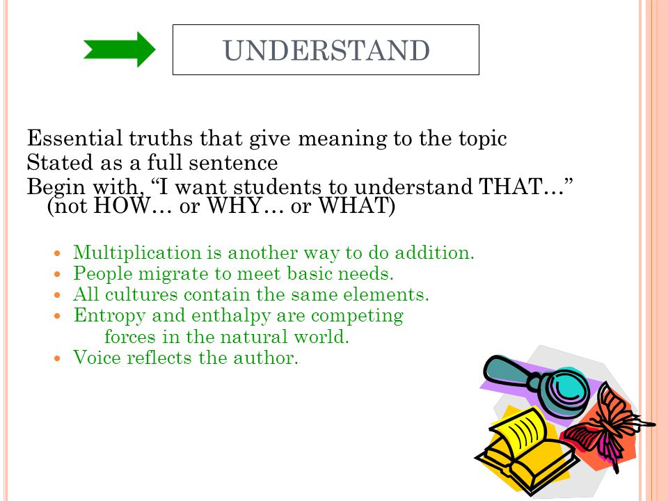 UNDERSTAND Essential truths that give meaning to the topic Stated as a full sentence Begin with, I want students to understand THAT… (not HOW… or WHY…