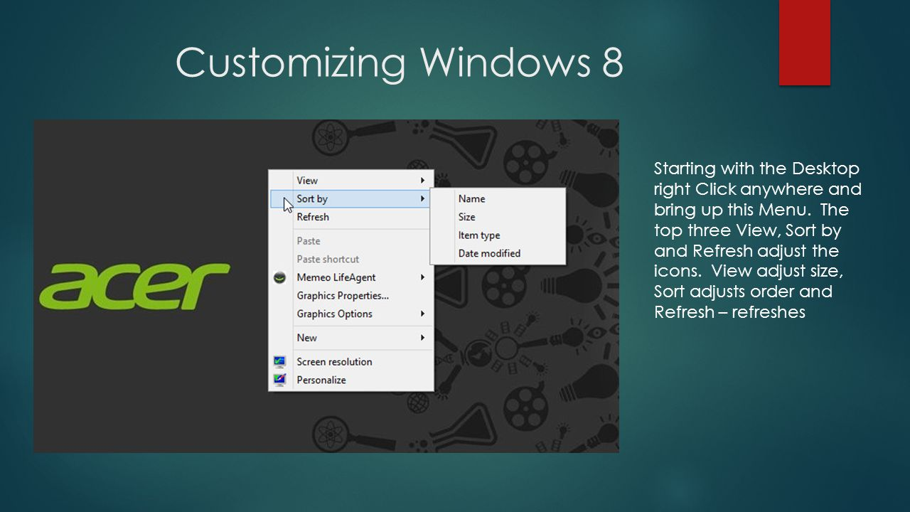 Customizing Windows 8 Starting with the Desktop right Click anywhere and bring up this Menu.