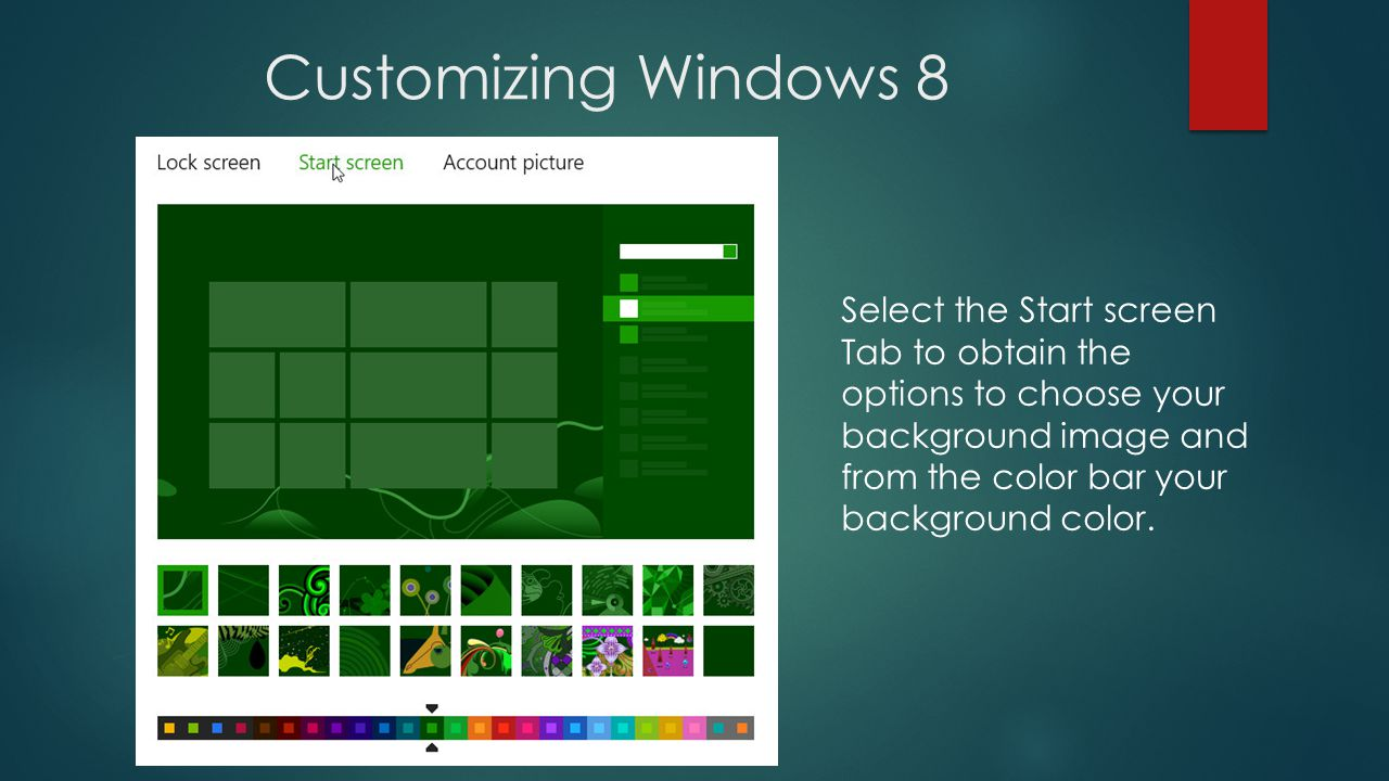 Customizing Windows 8 Select the Start screen Tab to obtain the options to choose your background image and from the color bar your background color.