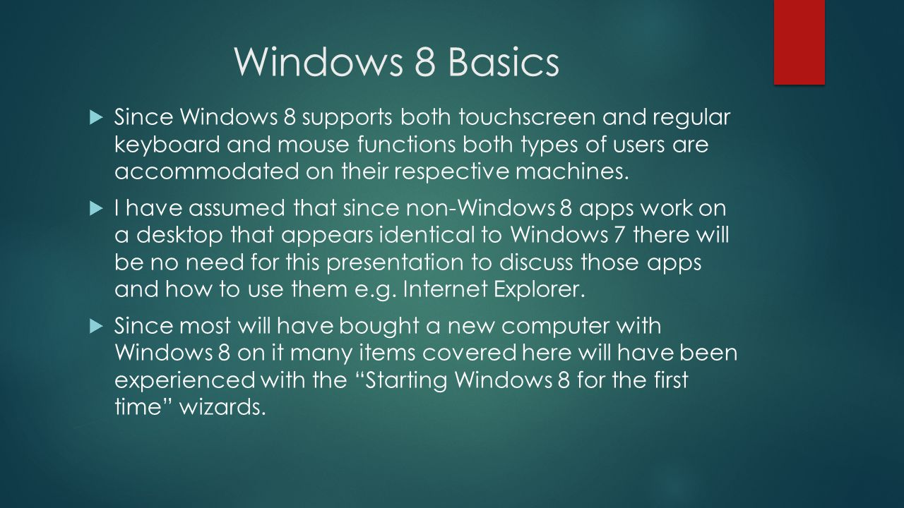 Windows 8 Basics Since Windows 8 supports both touchscreen and regular keyboard and mouse functions both types of users are accommodated on their respective machines.