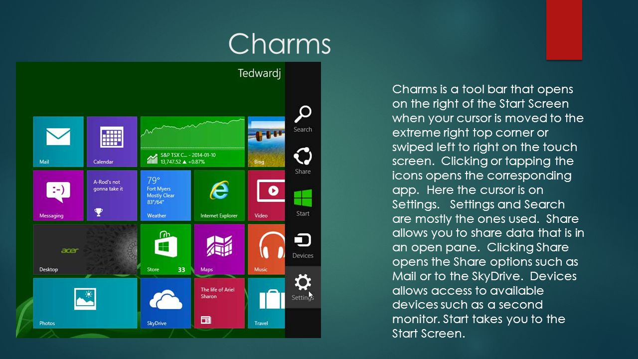 Charms Charms is a tool bar that opens on the right of the Start Screen when your cursor is moved to the extreme right top corner or swiped left to right on the touch screen.