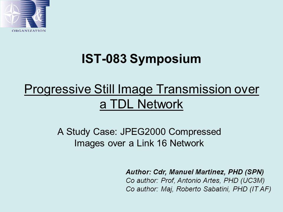IST-083 Symposium Progressive Still Image Transmission over a TDL Network A Study Case: JPEG2000 Compressed Images over a Link 16 Network Author: Cdr,