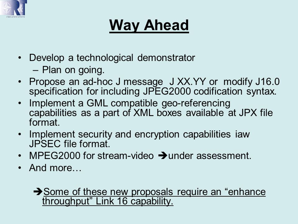 Way Ahead Develop a technological demonstrator –Plan on going. Propose an ad-hoc J message J XX.YY or modify J16.0 specification for including JPEG200