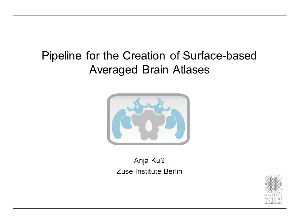 Pipeline for the Creation of Surface-based Averaged Brain Atlases Anja Kuß Zuse Institute Berlin