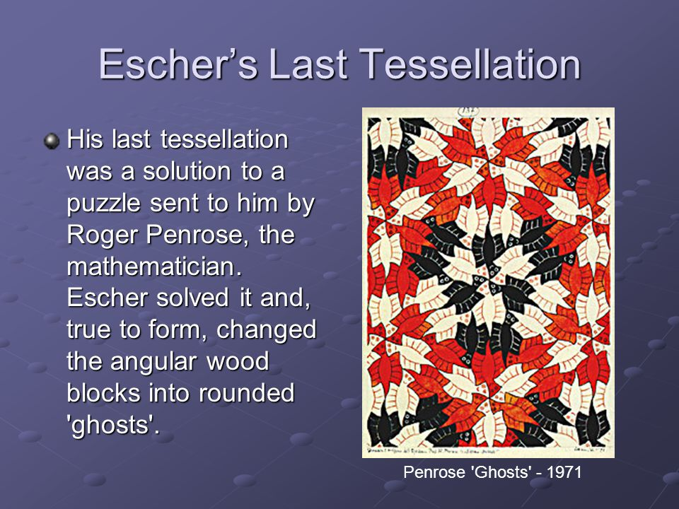 Eschers Last Tessellation His last tessellation was a solution to a puzzle sent to him by Roger Penrose, the mathematician. Escher solved it and, true