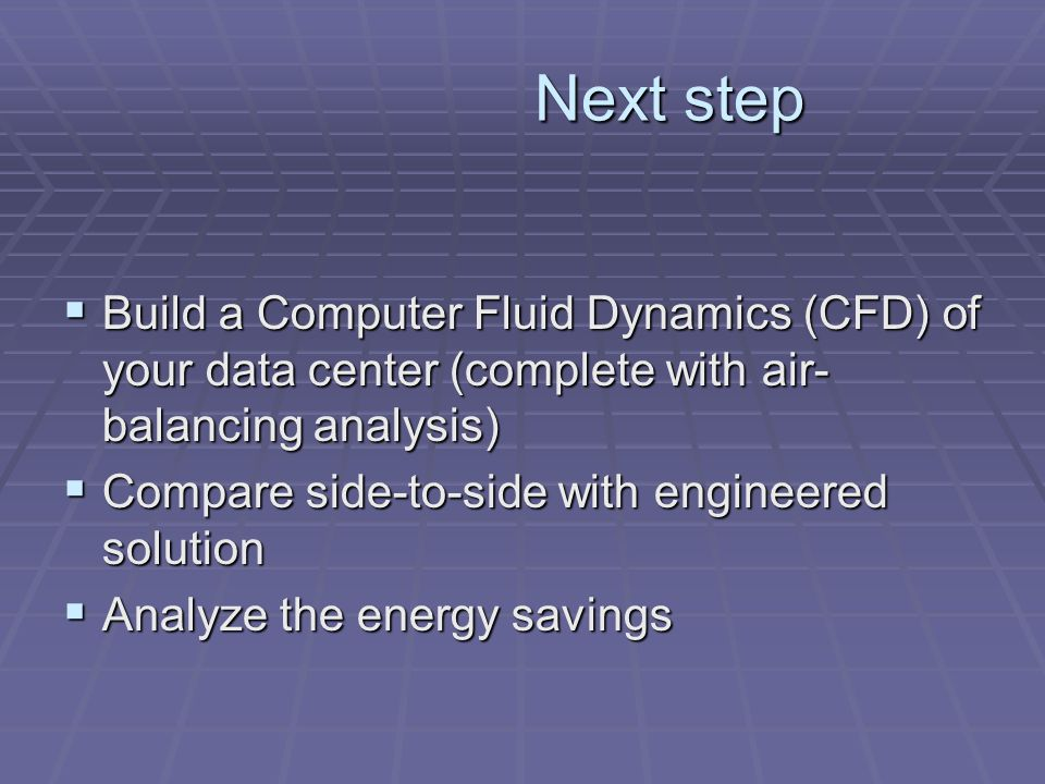 Next step Build a Computer Fluid Dynamics (CFD) of your data center (complete with air- balancing analysis) Build a Computer Fluid Dynamics (CFD) of y