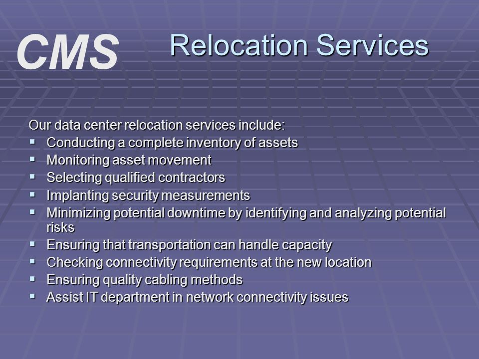 Relocation Services Our data center relocation services include: Conducting a complete inventory of assets Conducting a complete inventory of assets Monitoring asset movement Monitoring asset movement Selecting qualified contractors Selecting qualified contractors Implanting security measurements Implanting security measurements Minimizing potential downtime by identifying and analyzing potential risks Minimizing potential downtime by identifying and analyzing potential risks Ensuring that transportation can handle capacity Ensuring that transportation can handle capacity Checking connectivity requirements at the new location Checking connectivity requirements at the new location Ensuring quality cabling methods Ensuring quality cabling methods Assist IT department in network connectivity issues Assist IT department in network connectivity issues CMS