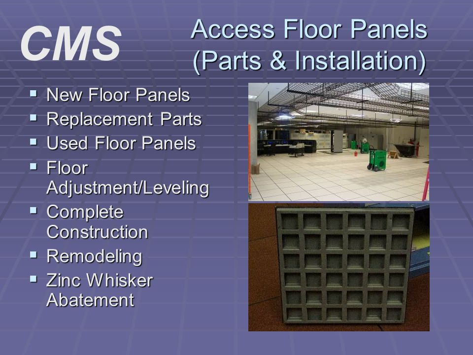 Access Floor Panels (Parts & Installation) New Floor Panels New Floor Panels Replacement Parts Replacement Parts Used Floor Panels Used Floor Panels Floor Adjustment/Leveling Floor Adjustment/Leveling Complete Construction Complete Construction Remodeling Remodeling Zinc Whisker Abatement Zinc Whisker Abatement CMS