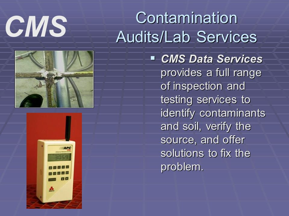 Contamination Audits/Lab Services CMS Data Services provides a full range of inspection and testing services to identify contaminants and soil, verify the source, and offer solutions to fix the problem.