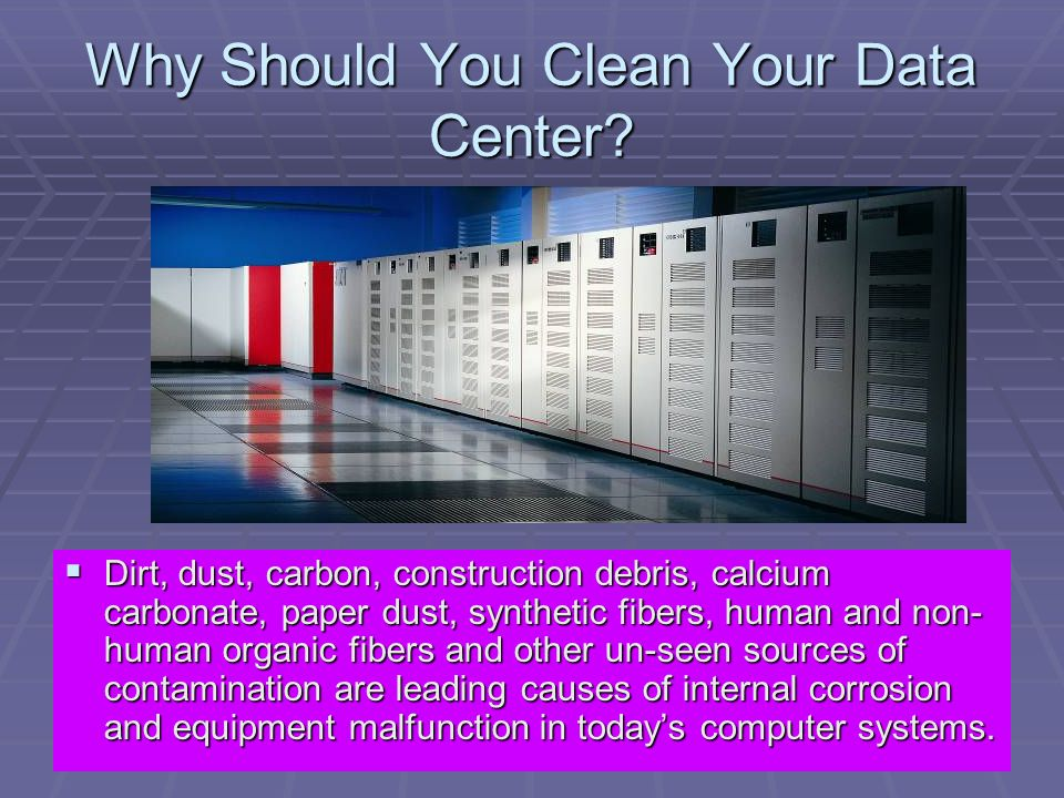 Why Should You Clean Your Data Center? Dirt, dust, carbon, construction debris, calcium carbonate, paper dust, synthetic fibers, human and non- human