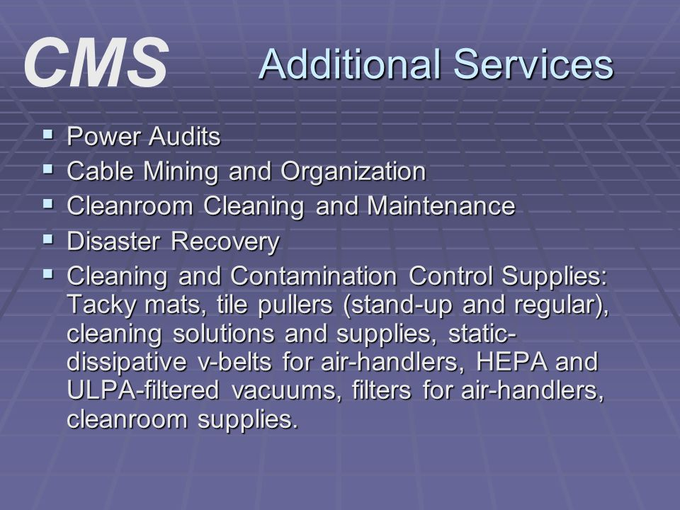 Additional Services Power Audits Power Audits Cable Mining and Organization Cable Mining and Organization Cleanroom Cleaning and Maintenance Cleanroom Cleaning and Maintenance Disaster Recovery Disaster Recovery Cleaning and Contamination Control Supplies: Tacky mats, tile pullers (stand-up and regular), cleaning solutions and supplies, static- dissipative v-belts for air-handlers, HEPA and ULPA-filtered vacuums, filters for air-handlers, cleanroom supplies.