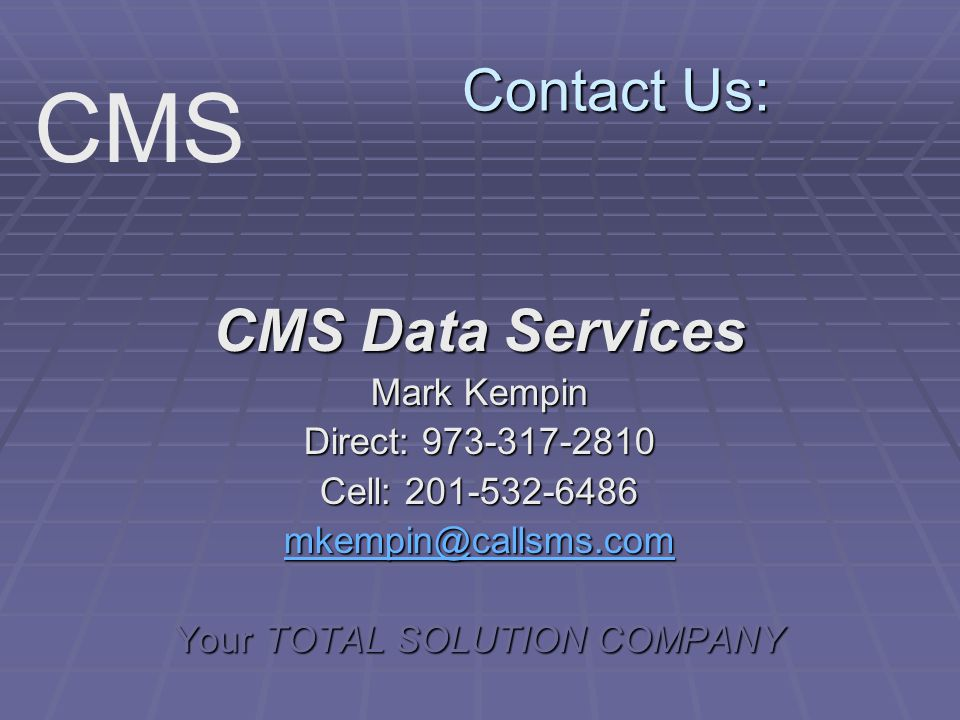 Contact Us: CMS Data Services Mark Kempin Direct: 973-317-2810 Cell: 201-532-6486 mkempin@callsms.com Your TOTAL SOLUTION COMPANY CMS