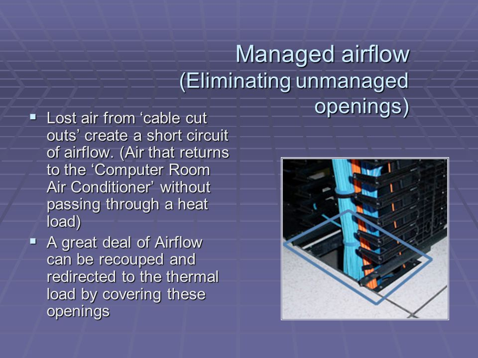 Managed airflow (Eliminating unmanaged openings) Lost air from cable cut outs create a short circuit of airflow. (Air that returns to the Computer Roo