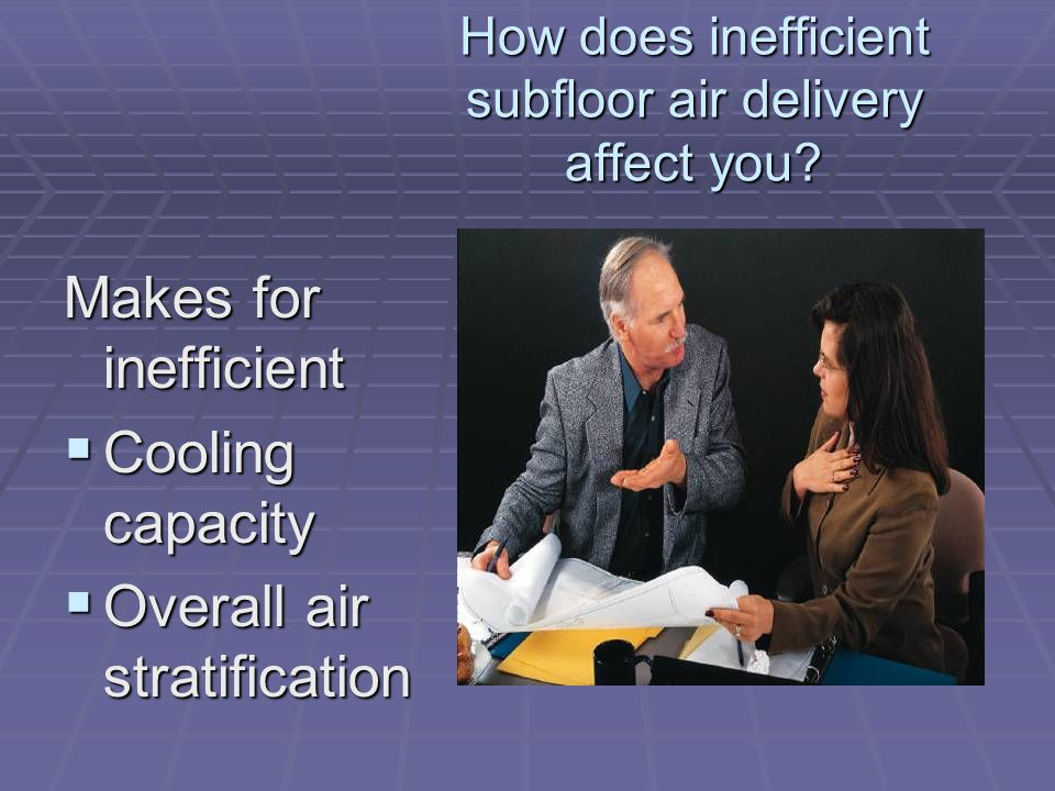 How does inefficient subfloor air delivery affect you.