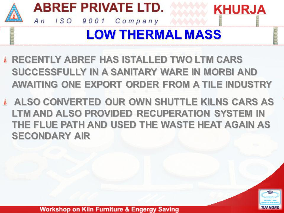 LOW THERMAL MASS RECENTLY ABREF HAS ISTALLED TWO LTM CARS SUCCESSFULLY IN A SANITARY WARE IN MORBI AND AWAITING ONE EXPORT ORDER FROM A TILE INDUSTRY ALSO CONVERTED OUR OWN SHUTTLE KILNS CARS AS LTM AND ALSO PROVIDED RECUPERATION SYSTEM IN THE FLUE PATH AND USED THE WASTE HEAT AGAIN AS SECONDARY AIR ALSO CONVERTED OUR OWN SHUTTLE KILNS CARS AS LTM AND ALSO PROVIDED RECUPERATION SYSTEM IN THE FLUE PATH AND USED THE WASTE HEAT AGAIN AS SECONDARY AIR