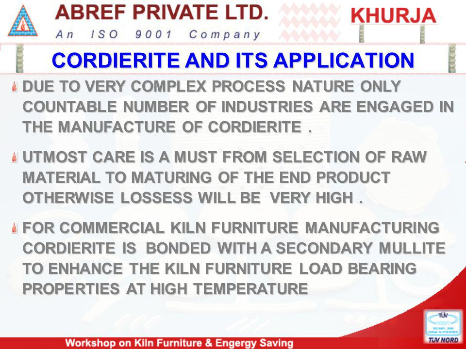 CORDIERITE AND ITS APPLICATION DUE TO VERY COMPLEX PROCESS NATURE ONLY COUNTABLE NUMBER OF INDUSTRIES ARE ENGAGED IN THE MANUFACTURE OF CORDIERITE.