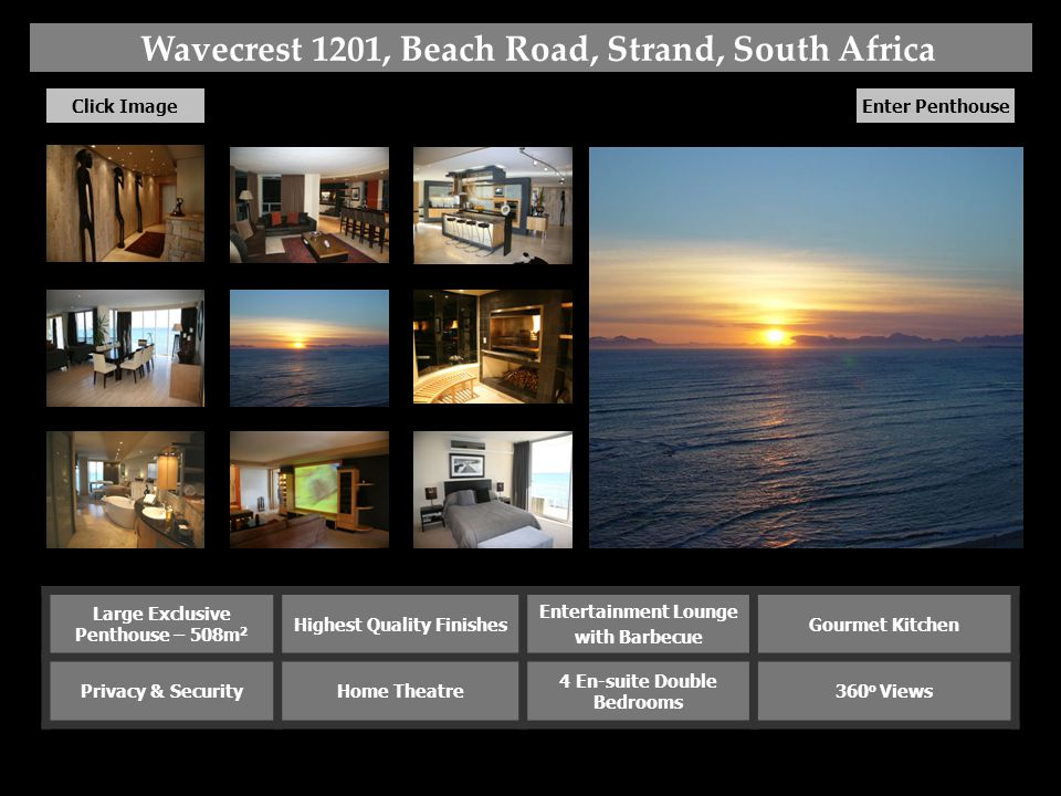 Wavecrest 1201, Beach Road, Strand, South Africa Click Image Enter Penthouse Large Exclusive Penthouse – 508m 2 Highest Quality Finishes Entertainment Lounge with Barbecue Gourmet Kitchen Privacy & SecurityHome Theatre 4 En-suite Double Bedrooms 360 o Views