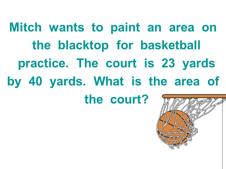 Mitch wants to paint an area on the blacktop for basketball practice. The court is 23 yards by 40 yards. What is the area of the court?