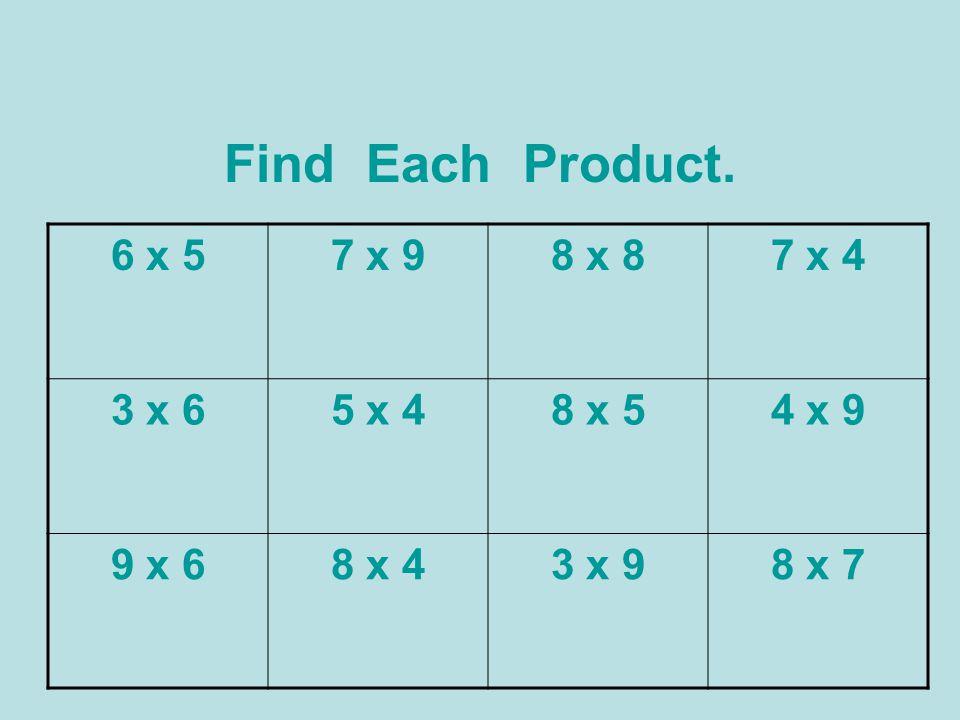 Find Each Product. 6 x 57 x 98 x 87 x 4 3 x 65 x 48 x 54 x 9 9 x 68 x 43 x 98 x 7