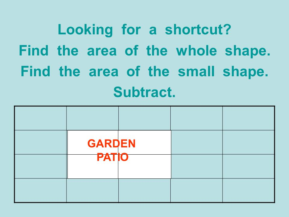 Looking for a shortcut? Find the area of the whole shape. Find the area of the small shape. Subtract. GARDEN PATIO
