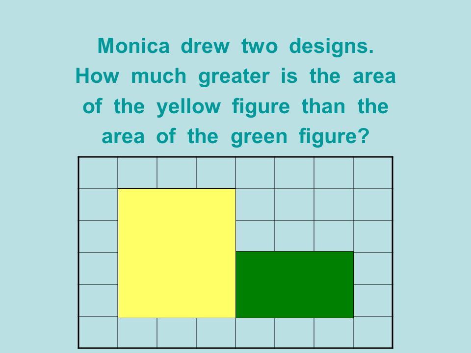 Monica drew two designs. How much greater is the area of the yellow figure than the area of the green figure?