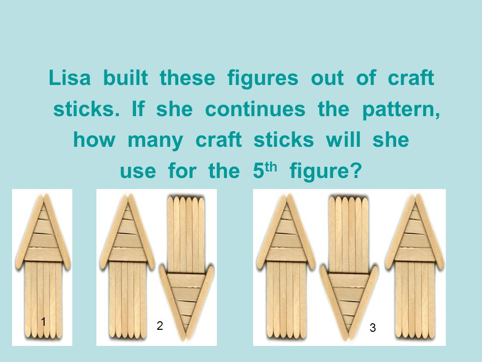 Lisa built these figures out of craft sticks. If she continues the pattern, how many craft sticks will she use for the 5 th figure? 1 2 3
