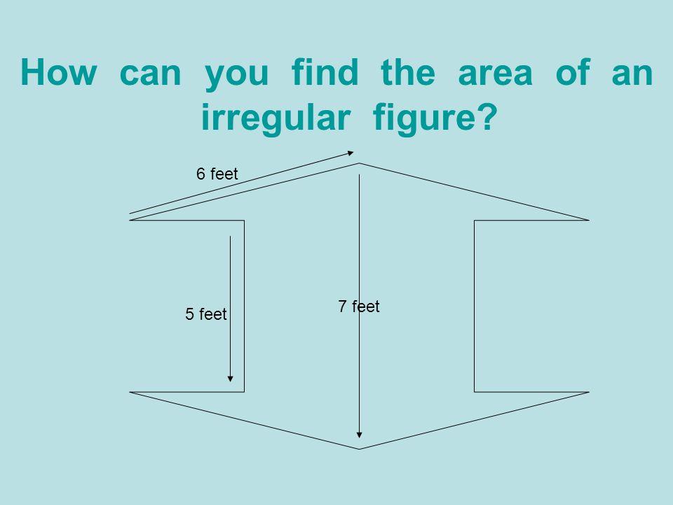 How can you find the area of an irregular figure? 7 feet 5 feet 6 feet